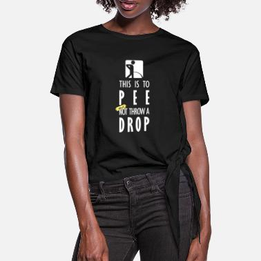 Take To piss and not drop (dark) - Women's Knotted T-Shirt