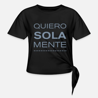 Quiero solamente... - I only want.... - Knotted T-Shirt