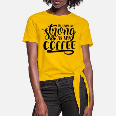 Only im only as strong as my coffee - Women's Knotted T-Shirt
