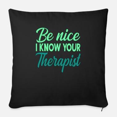 Fun Therapy Gift Be Nice I Know Your Therapist - Sofa pillow with filling 45cm x 45cm