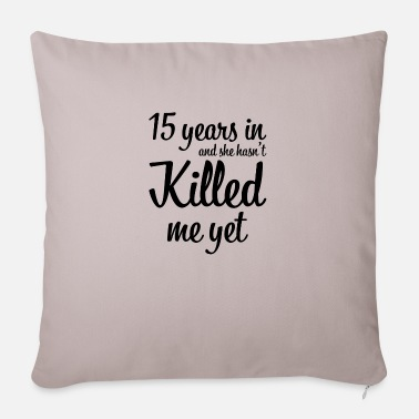 Marriage 15 years in and she has not killed me yet gift - Sofa pillow with filling 45cm x 45cm