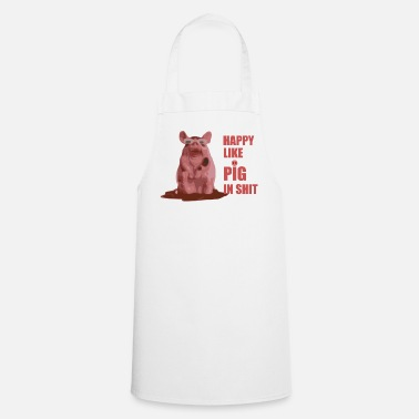 Pig Happy like PIG ih shit - Cooking Apron