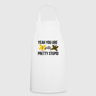 Yeah you are pretty pretty stupid - Cooking Apron