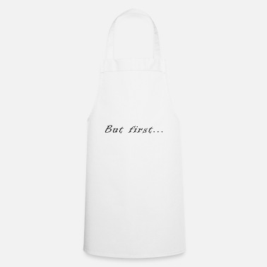 First But first .. - Cooking Apron