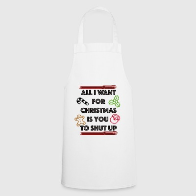 All I want for christmas is you shut up - Cooking Apron