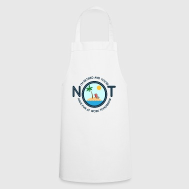 I'm Retired And You're Not Gift - Cooking Apron