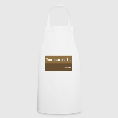 You can do it. Coffee caffeine awake motivation - Cooking Apron