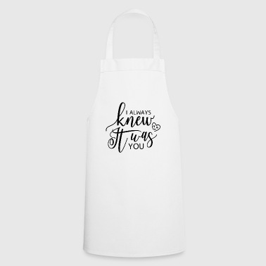 I ALWAYS KNEW IT WHAT YOU - Cooking Apron