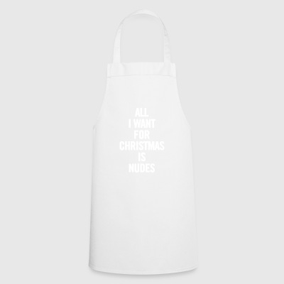 All I Want For Xmas Is Nudes White - Cooking Apron