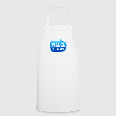Be Polite & Shut The Fuck Up! - Cooking Apron