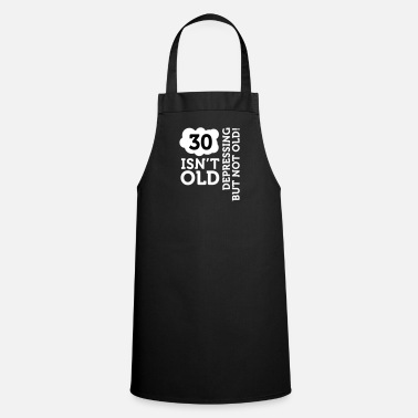 Old 30 Is Not Old. Depressing, But Not Old! - Cooking Apron