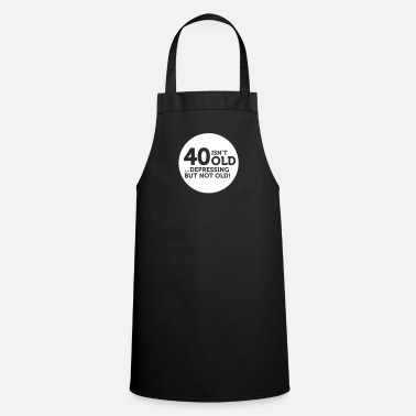 Old 40 Is Not Old. Depressing, But Not Old! - Cooking Apron