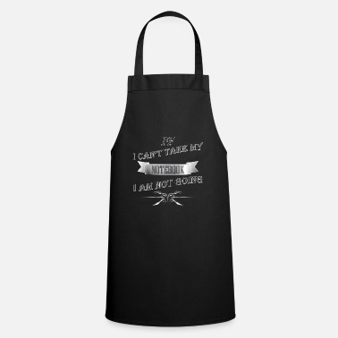 Notebook Notebook - If I can't take my notebook I am not go - Apron