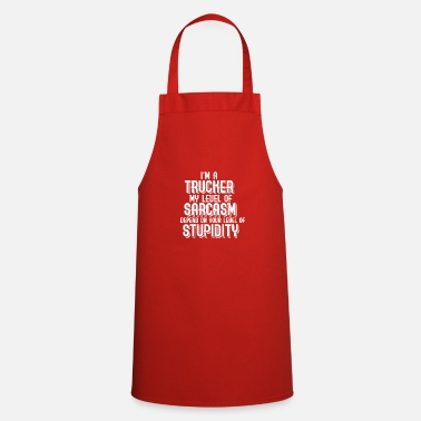 Sarcasm I'm a trucker depends on your sarcasm - Cooking Apron