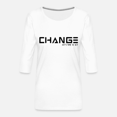 Change CHANGE YOUR MIND ITS TIME TO ACT - Frauen Premium 3/4-Arm Shirt