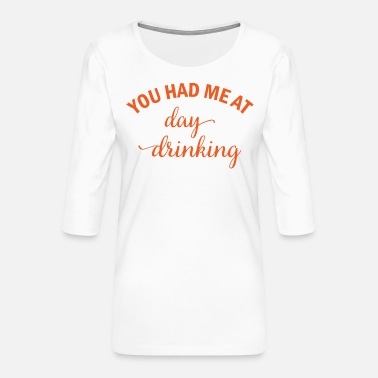 Oktoberfest You had me at day drinking beer alcohol gift - Women's Premium 3/4-Sleeve T-Shirt
