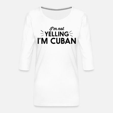 Im Not Yelling Im Cuban I'm Not Yelling I'm Cuban - Women's Premium 3/4-Sleeve T-Shirt