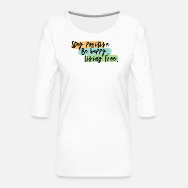 Stay Positive Be Happy Live Free - Women's Premium 3/4-Sleeve T-Shirt