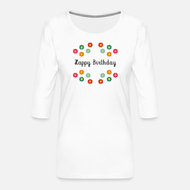 Happy Birthday Happy Birthday. Happy Birthday - Women's Premium 3/4-Sleeve T-Shirt