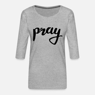 Pray pray pray - Women's Premium 3/4-Sleeve T-Shirt