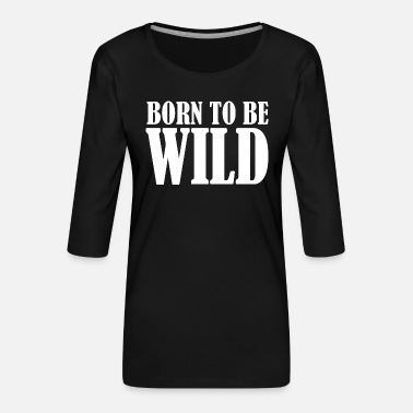 Wild BORN TO BE WILD - Frauen Premium 3/4-Arm Shirt
