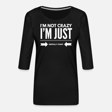 I'm Not Crazy I'm Just Mentally Funny - Sarcasm - Women's Premium 3/4-Sleeve T-Shirt