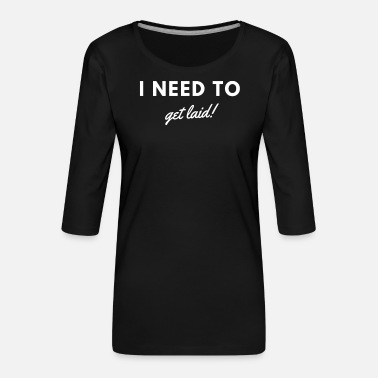 Sexy I Need To Get Laid! White - Women's Premium 3/4-Sleeve T-Shirt