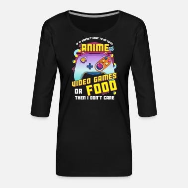 Games If Its Not Anime Video Games Or Food I Don't Care - Women's Premium 3/4-Sleeve T-Shirt