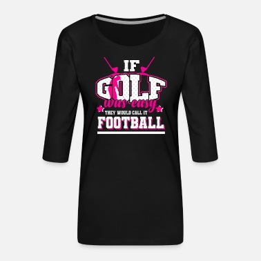 Freedom Golf - If it were easy, it would be soccer - Women's Premium 3/4-Sleeve T-Shirt