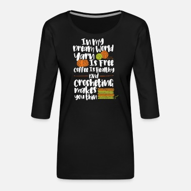 Inspirerende In My Dream World Yarn Is Free Coffee Is Healthy... - Vrouwen premium shirt 3/4-mouw