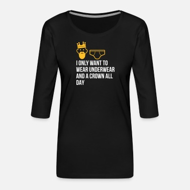 Unemployed Underwear I Only Want To Wear Underwear And A Crown - Women's Premium 3/4-Sleeve T-Shirt