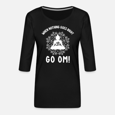 Om When Nothing Goes Right Go OM Yoga Namaste Buddha - Frauen Premium 3/4-Arm Shirt