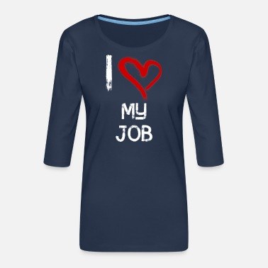 Job I love my job - Frauen Premium 3/4-Arm Shirt