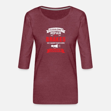 I COULDN'T REPAIR YOUR BRAKES, SO I MADE YOUR HORN - Women's Premium 3/4-Sleeve T-Shirt