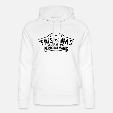 Perform Magic this girl was born to perform magic - Unisex Organic Hoodie