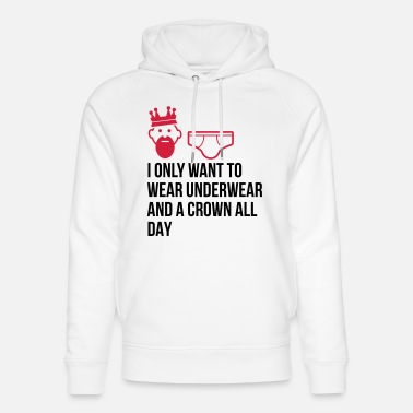 Unemployed Underwear I want to wear only underwear and a crown - Unisex Organic Hoodie