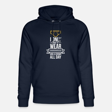 Unemployed Underwear I Only Want To Wear Underwear And A Crown - Unisex Organic Hoodie