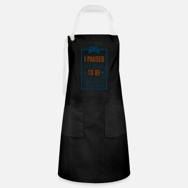 I Paused My Game to be Here - Artisan Apron