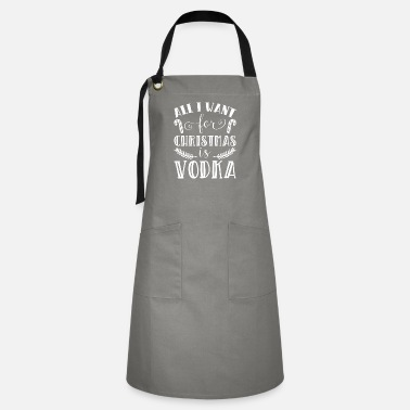 Xmas All I Want For Christmas Is Vodka Funny Xmas Song - Artisan Apron