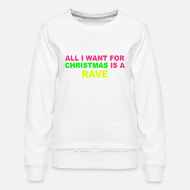 Neon All I want for christmas is a rave - Women's Premium Sweatshirt