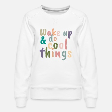 Up Wake up & do cool things - Vrouwen premium sweater