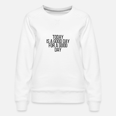 Good Day Today is a good day for a good day - Women's Premium Sweatshirt
