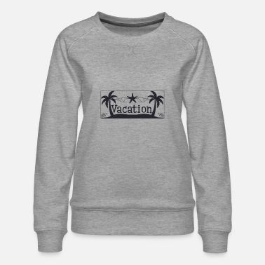 Vacation Vacation - Vacation - Women's Premium Sweatshirt