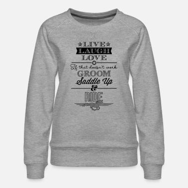 Live Laugh Love - Saddle Up And Ride Riding Shirt - Women's Premium Sweatshirt