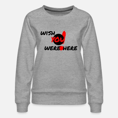 Wish You wish you were here - Women's Premium Sweatshirt
