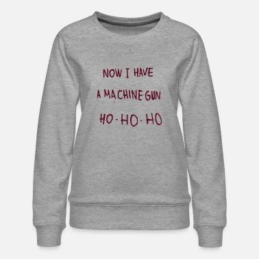 Die Now I have a machine gun. - Women's Premium Sweatshirt