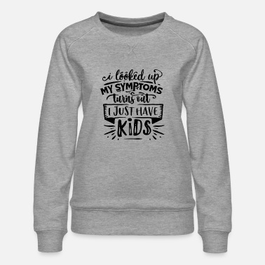 Just I looked up my Symptoms turns out i just have kids - Frauen Premium Pullover