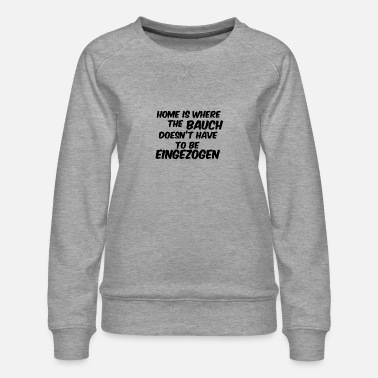 Selbstbe home is where the bauch doesnt have eingezogen - Frauen Premium Pullover