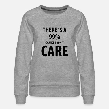 Yourself Theres a 99% Chance I Don't Care | Funny quotes - Women's Premium Sweatshirt
