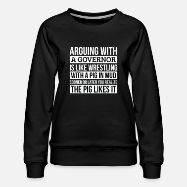 Mud Governor Shirt, Like Arguing With A Pig in Mud - Women's Premium Sweatshirt